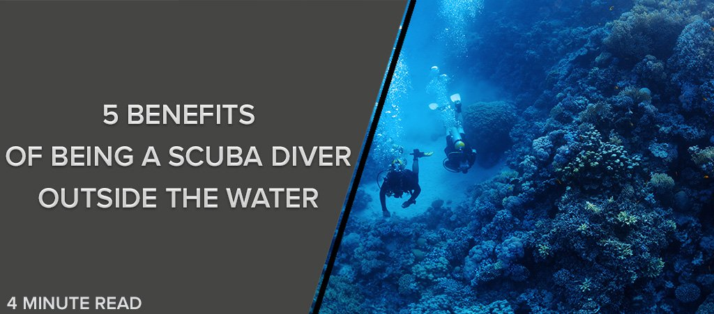 Five Benefits of Being a Scuba Diver Outside the Water